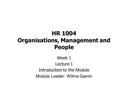 HR 1004 Organisations, Management and People Week 1 Lecture 1 Introduction to the Module Module Leader: Wilma Garvin.