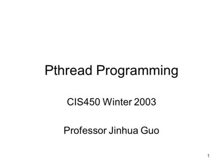 1 Pthread Programming CIS450 Winter 2003 Professor Jinhua Guo.