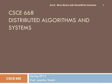 CSCE 668 DISTRIBUTED ALGORITHMS AND SYSTEMS Spring 2014 Prof. Jennifer Welch CSCE 668 Set 8: More Mutex with Read/Write Variables 1.