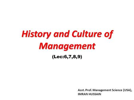History and Culture of Management (Lec:6,7,8,9) Asst. Prof. Management Science (USA), IMRAN HUSSAIN.