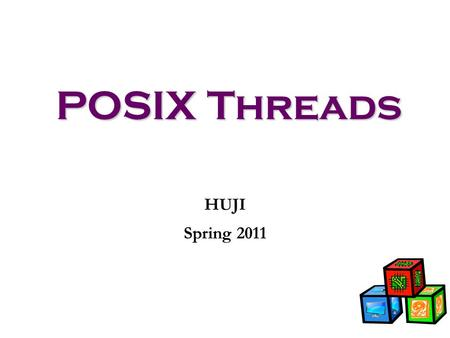 POSIX Threads HUJI Spring 2011. Why Threads The primary motivation for using threads is to realize potential program performance gains and structuring.