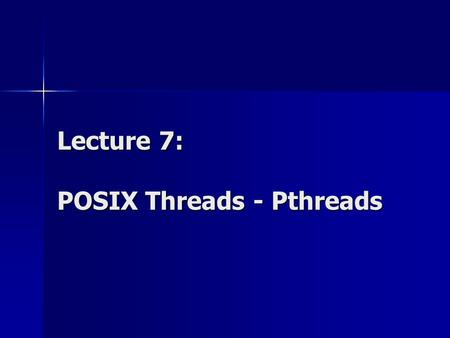 Lecture 7: POSIX Threads - Pthreads. Parallel Programming Models Parallel Programming Models: Data parallelism / Task parallelism Explicit parallelism.