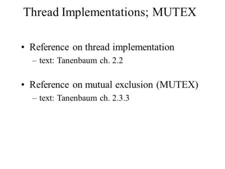 Thread Implementations; MUTEX Reference on thread implementation –text: Tanenbaum ch. 2.2 Reference on mutual exclusion (MUTEX) –text: Tanenbaum ch. 2.3.3.