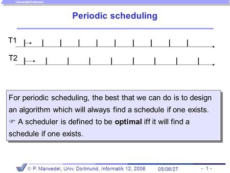 - 1 -  P. Marwedel, Univ. Dortmund, Informatik 12, 2006 Universität Dortmund Periodic scheduling For periodic scheduling, the best that we can do is to.