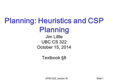 CPSC 322, Lecture 18Slide 1 Planning: Heuristics and CSP Planning Jim Little UBC CS 322 October 15, 2014 Textbook §8.