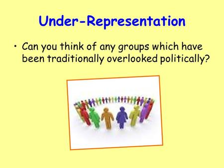 Under-Representation Can you think of any groups which have been traditionally overlooked politically?