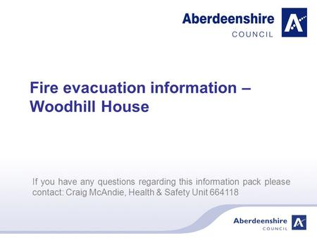 If you have any questions regarding this information pack please contact: Craig McAndie, Health & Safety Unit 664118 Fire evacuation information – Woodhill.