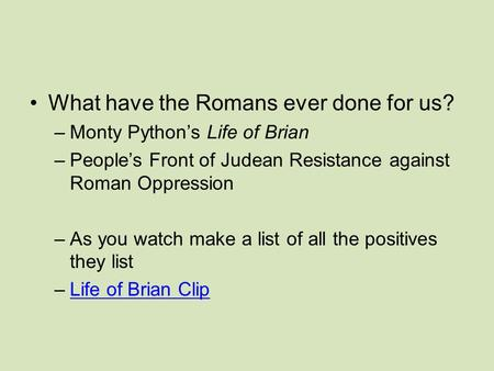 What have the Romans ever done for us? –Monty Python's Life of Brian –People's Front of Judean Resistance against Roman Oppression –As you watch make a.