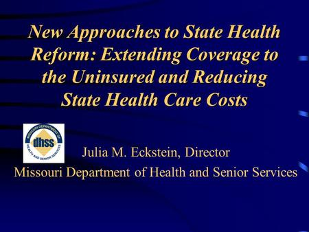 New Approaches to State Health Reform: Extending Coverage to the Uninsured and Reducing State Health Care Costs Julia M. Eckstein, Director Missouri Department.