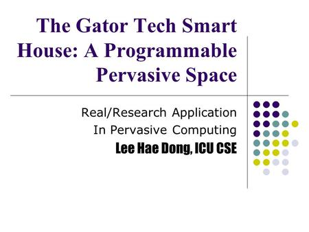 The Gator Tech Smart House: A Programmable Pervasive Space Real/Research Application In Pervasive Computing Lee Hae Dong, ICU CSE.