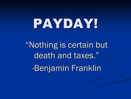 "PAYDAY! ""Nothing is certain but death and taxes."" -Benjamin Franklin."