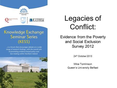 Legacies of Conflict: Evidence from the Poverty and Social Exclusion Survey 2012 24 th October 2013 Mike Tomlinson Queen's University Belfast.