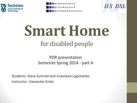 Smart Home for disabled people Students: Atara Gutman and Anastasia Logvinenko Instructor: Alexander Kinko PDR presentation Semester Spring 2014 - part.