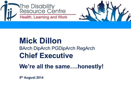 Mick Dillon BArch DipArch PGDipArch RegArch Chief Executive. We're all the same….honestly! 5 th August 2014.