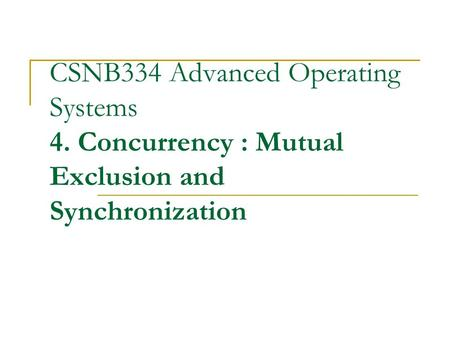 CSNB334 Advanced Operating Systems 4. Concurrency : Mutual Exclusion and Synchronization.