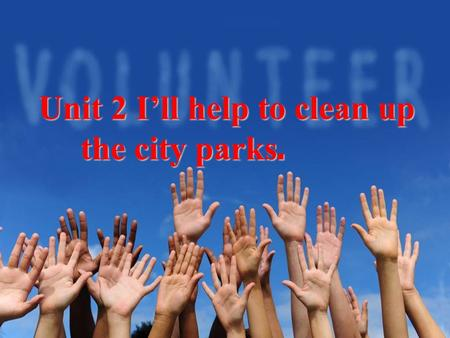 Unit 2 I'll help to clean up the city parks. the city parks.