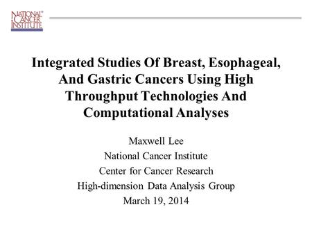 Maxwell Lee National Cancer Institute Center for Cancer Research High-dimension Data Analysis Group March 19, 2014 Integrated Studies Of Breast, Esophageal,