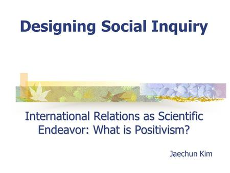 International Relations as Scientific Endeavor: What is Positivism? Designing Social Inquiry International Relations as Scientific Endeavor: What is Positivism?