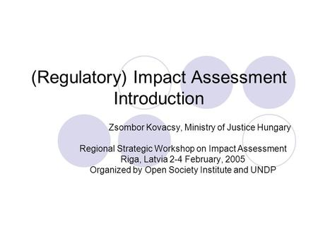(Regulatory) Impact Assessment Introduction Zsombor Kovacsy, Ministry of Justice Hungary Regional Strategic Workshop on Impact Assessment Riga, Latvia.