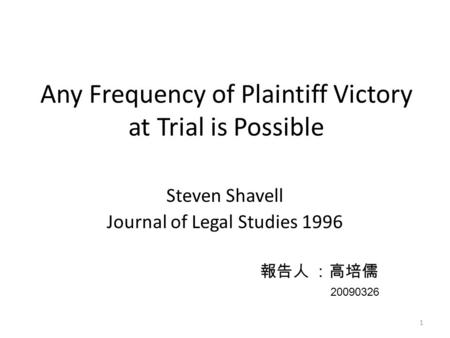 1 Any Frequency of Plaintiff Victory at Trial is Possible Steven Shavell Journal of Legal Studies 1996 報告人 :高培儒 20090326.