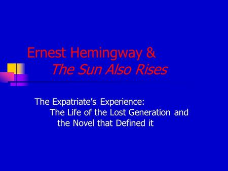 Ernest Hemingway & The Sun Also Rises The Expatriate's Experience: The Life of the Lost Generation and the Novel that Defined it.