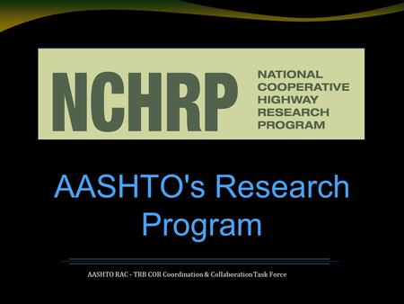 AASHTO RAC - TRB COR Coordination & Collaboration Task Force AASHTO's Research Program.