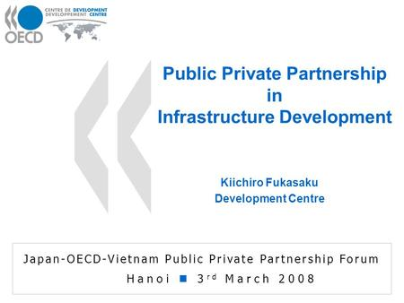 Kiichiro Fukasaku Development Centre Public Private Partnership in Infrastructure Development Japan-OECD-Vietnam Public Private Partnership Forum Hanoi.