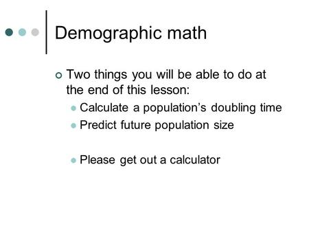 Demographic math Two things you will be able to do at the end of this lesson: Calculate a population's doubling time Predict future population size Please.