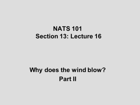 NATS 101 Section 13: Lecture 16 Why does the wind blow? Part II.