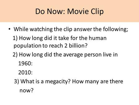 Do Now: Movie Clip While watching the clip answer the following; 1) How long did it take for the human population to reach 2 billion? 2) How long did the.