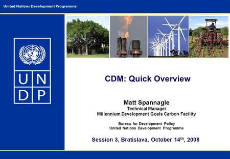CDM: Quick Overview Matt Spannagle Technical Manager Millennium Development Goals Carbon Facility Bureau for Development Policy United Nations Development.