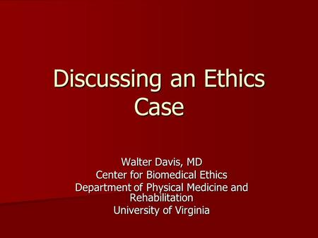 Discussing an Ethics Case Walter Davis, MD Center for Biomedical Ethics Department of Physical Medicine and Rehabilitation University of Virginia.