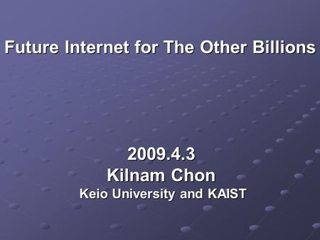 Future Internet for The Other Billions Future Internet for The Other Billions 2009.4.3 Kilnam Chon Keio University and KAIST Keio University and KAIST.