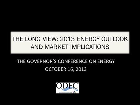 THE LONG VIEW: 2013 ENERGY OUTLOOK AND MARKET IMPLICATIONS THE GOVERNOR'S CONFERENCE ON ENERGY OCTOBER 16, 2013.