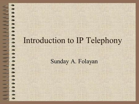 Introduction to IP Telephony Sunday A. Folayan. VoIP …. A few years ago, everyone struggled to convert data (IP) into sound, and move it over the Public.