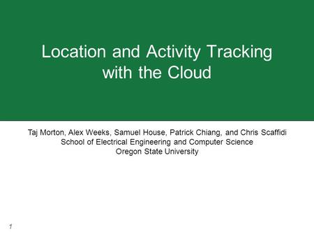 1 Location and Activity Tracking with the Cloud Taj Morton, Alex Weeks, Samuel House, Patrick Chiang, and Chris Scaffidi School of Electrical Engineering.