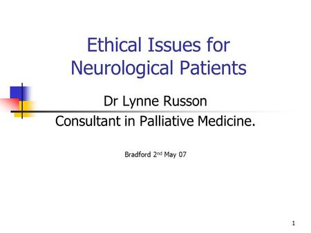 1 Ethical Issues for Neurological Patients Dr Lynne Russon Consultant in Palliative Medicine. Bradford 2 nd May 07.