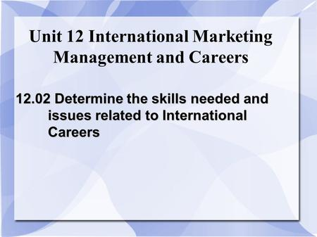 Unit 12 International Marketing Management and Careers 12.02 Determine the skills needed and issues related to International Careers.