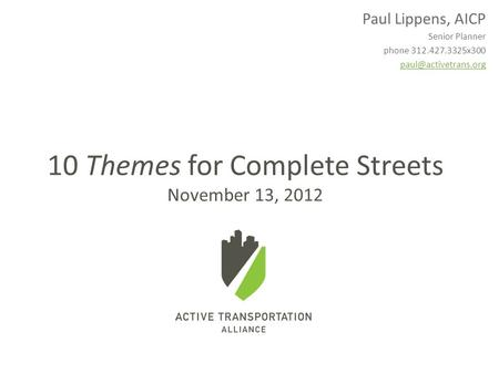 Paul Lippens, AICP Senior Planner phone 312.427.3325x300 10 Themes for Complete Streets November 13, 2012.