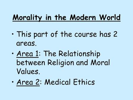 Morality in the Modern World This part of the course has 2 areas. Area 1: The Relationship between Religion and Moral Values. Area 2: Medical Ethics.