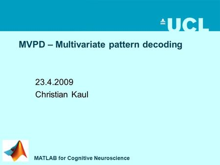 MVPD – Multivariate pattern decoding 23.4.2009 Christian Kaul MATLAB for Cognitive Neuroscience.