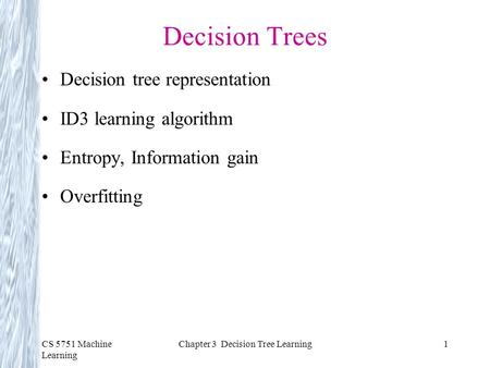 CS 5751 Machine Learning Chapter 3 Decision Tree Learning1 Decision Trees Decision tree representation ID3 learning algorithm Entropy, Information gain.