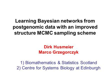 Learning Bayesian networks from postgenomic data with an improved structure MCMC sampling scheme Dirk Husmeier Marco Grzegorczyk 1) Biomathematics & Statistics.