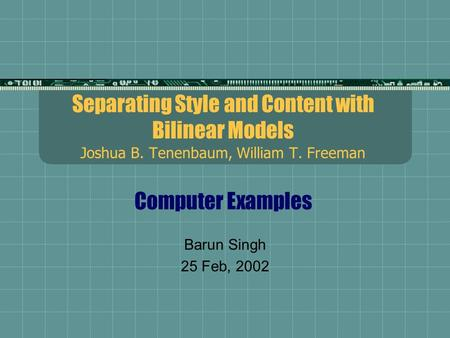 Separating Style and Content with Bilinear Models Joshua B. Tenenbaum, William T. Freeman Computer Examples Barun Singh 25 Feb, 2002.