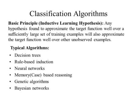 Classification Algorithms Decision trees Rule-based induction Neural networks Memory(Case) based reasoning Genetic algorithms Bayesian networks Basic Principle.