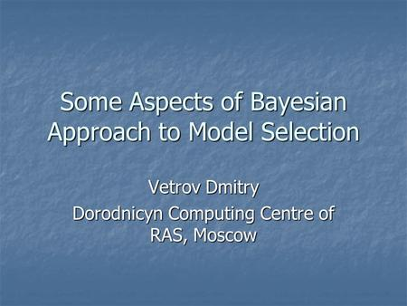 Some Aspects of Bayesian Approach to Model Selection Vetrov Dmitry Dorodnicyn Computing Centre of RAS, Moscow.