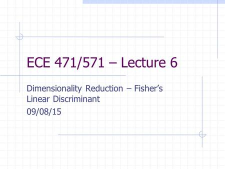 ECE 471/571 – Lecture 6 Dimensionality Reduction – Fisher's Linear Discriminant 09/08/15.