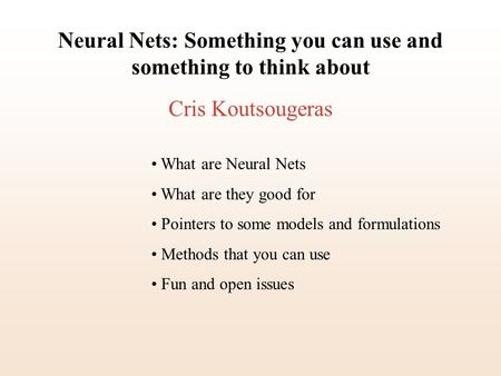 Neural Nets: Something you can use and something to think about Cris Koutsougeras What are Neural Nets What are they good for Pointers to some models and.