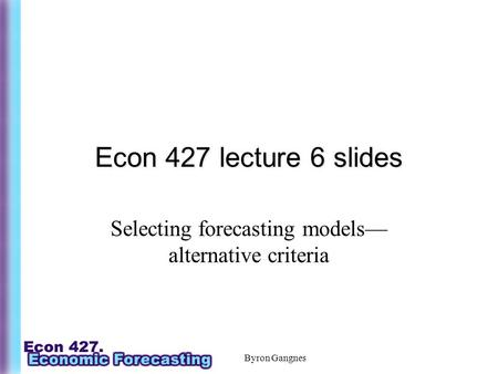 Byron Gangnes Econ 427 lecture 6 slides Selecting forecasting models— alternative criteria.