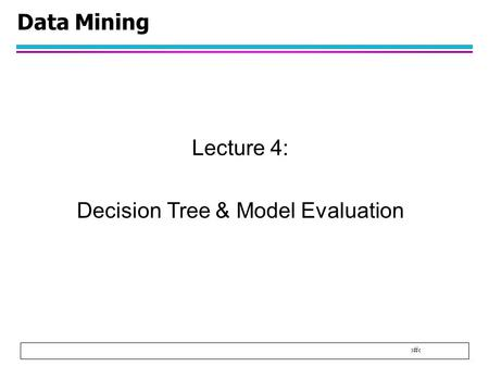 1 Data Mining Lecture 4: Decision Tree & Model Evaluation.